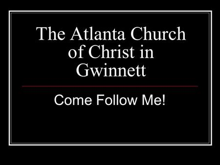 The Atlanta Church of Christ in Gwinnett Come Follow Me!