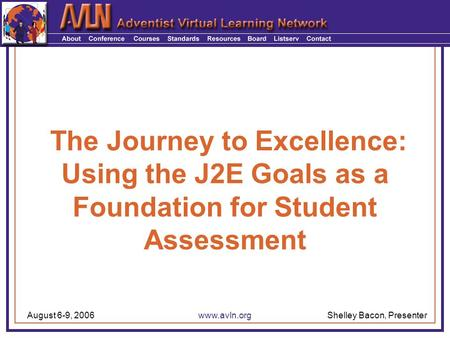 Shelley Bacon, PresenterAugust 6-9, 2006www.avln.org The Journey to Excellence: Using the J2E Goals as a Foundation for Student Assessment.