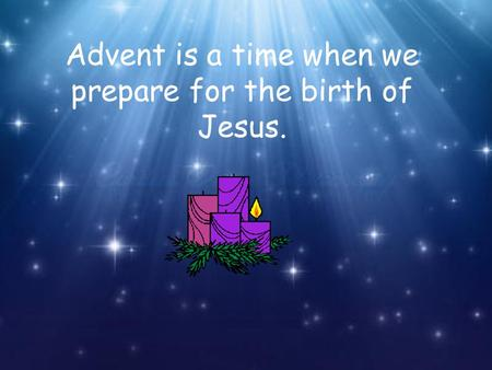Advent is a time when we prepare for the birth of Jesus.