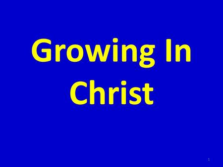 Growing In Christ 1. I. Must be born before we can grow 2.