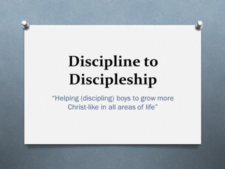 "Discipline to Discipleship ""Helping (discipling) boys to grow more Christ-like in all areas of life"""