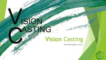 Vision Casting The End Goal: Step 3 ASTING C ISION V.