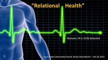 """Relational Health"" Romans 14:1-23 & Selected Cross Creek Community Church, Pastor Dave Martin – Oct 18, 2015 Cross Creek Community Church, Pastor Dave."