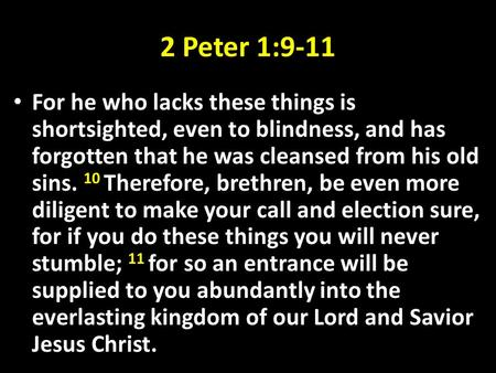 2 Peter 1:9-11 For he who lacks these things is shortsighted, even to blindness, and has forgotten that he was cleansed from his old sins. 10 Therefore,