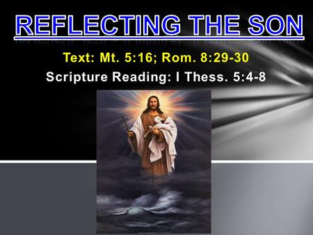 Text: Mt. 5:16; Rom. 8:29-30 Scripture Reading: I Thess. 5:4-8.