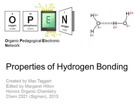 Organic Pedagogical Electronic Network Properties of Hydrogen Bonding Created by Max Taggart Edited by Margaret Hilton Honors Organic Chemistry Chem 2321.