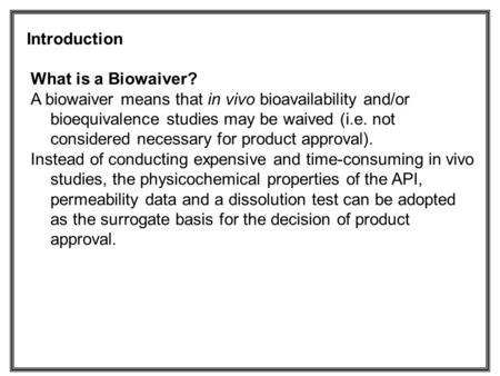 What is a Biowaiver? A biowaiver means that in vivo bioavailability and/or bioequivalence studies may be waived (i.e. not considered necessary for product.