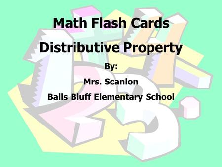 Math Flash Cards Distributive Property By: Mrs. Scanlon Balls Bluff Elementary School.