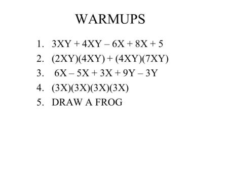 WARMUPS 1.3XY + 4XY – 6X + 8X + 5 2.(2XY)(4XY) + (4XY)(7XY) 3. 6X – 5X + 3X + 9Y – 3Y 4.(3X)(3X)(3X)(3X) 5.DRAW A FROG.