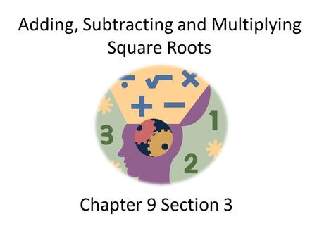 Chapter 9 Section 3 Adding, Subtracting and Multiplying Square Roots.