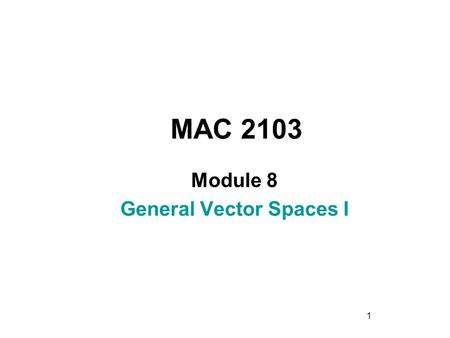 1 MAC 2103 Module 8 General Vector Spaces I. 2 Rev.F09 Learning Objectives Upon completing this module, you should be able to: 1. Recognize from the standard.