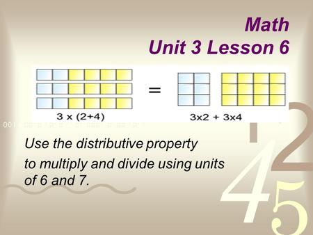 Math Unit 3 Lesson 6 Use the distributive property to multiply and divide using units of 6 and 7.