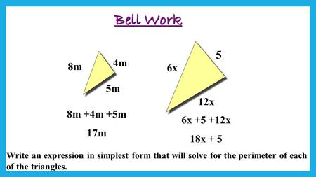 Bell Work 4m 8m 5m 12x 5 6x Write an expression in simplest form that will solve for the perimeter of each of the triangles. 6x +5 +12x 18x + 5 8m +4m.