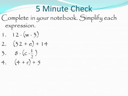 5 Minute Check Complete in your notebook. Simplify each expression. 1. 12 · (w · 3) 2. (32 + e) + 14 3. 8 · (c · ) 4. (4 + r) + 5.