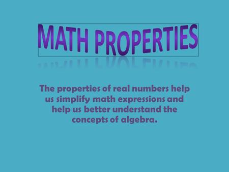 The properties of real numbers help us simplify math expressions and help us better understand the concepts of algebra.