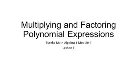 Multiplying and Factoring Polynomial Expressions Eureka Math Algebra 1 Module 4 Lesson 1.