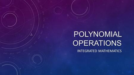 POLYNOMIAL OPERATIONS INTEGRATED MATHEMATICS. TYPES OF POLYNOMIALS Name# TermsExample Monomial Binomial Trinomial Polynomial.
