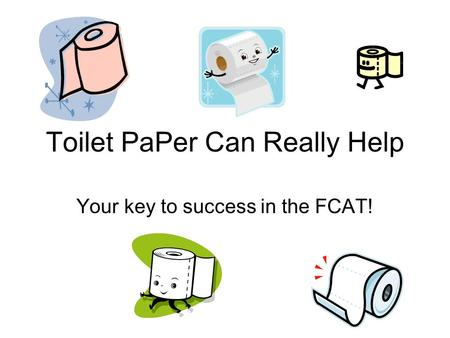 Toilet PaPer Can Really Help Your key to success in the FCAT!