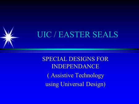 UIC / EASTER SEALS SPECIAL DESIGNS FOR INDEPENDANCE ( Assistive Technology using Universal Design)