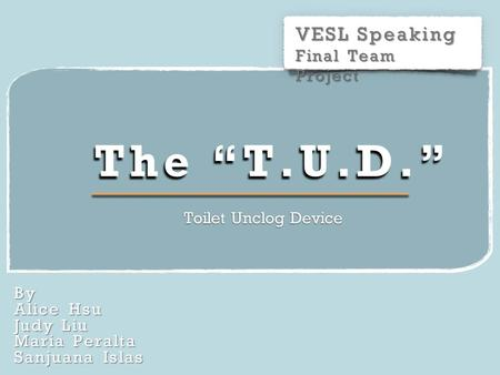 "VESL Speaking Final Team Project By Alice Hsu Judy Liu Maria Peralta Sanjuana Islas The ""T.U.D."" Toilet Unclog Device."