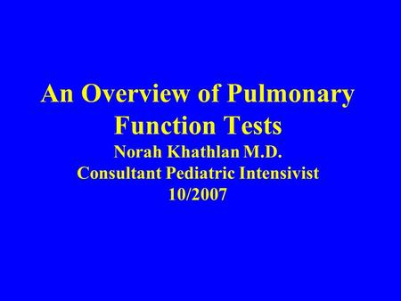An Overview of Pulmonary Function Tests Norah Khathlan M.D. Consultant Pediatric Intensivist 10/2007.