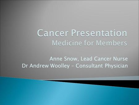 Anne Snow, Lead Cancer Nurse Dr Andrew Woolley – Consultant Physician.