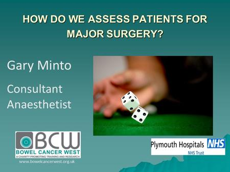 Gary Minto Consultant Anaesthetist www.bowelcancerwest.org.uk HOW DO WE ASSESS PATIENTS FOR MAJOR SURGERY?