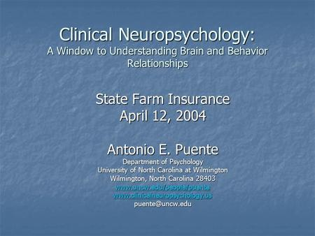 Clinical Neuropsychology: A Window to Understanding Brain and Behavior Relationships State Farm Insurance April 12, 2004 Antonio E. Puente Department of.