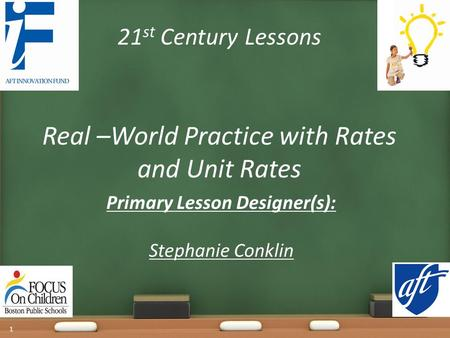 21 st Century Lessons Real –World Practice with Rates and Unit Rates Primary Lesson Designer(s): Stephanie Conklin 1.