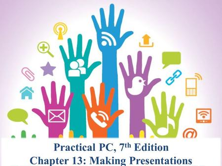 Practical PC, 7 th Edition Chapter 13: Making Presentations.