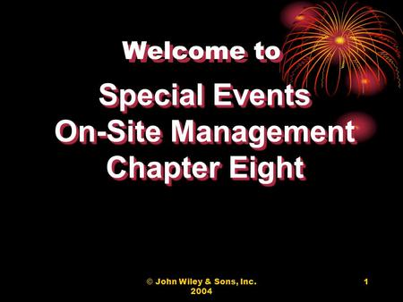 © John Wiley & Sons, Inc. 2004 1 Welcome to Special Events On-Site Management Chapter Eight Special Events On-Site Management Chapter Eight.