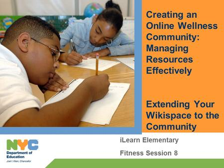 Creating an Online Wellness Community: Managing Resources Effectively Extending Your Wikispace to the Community iLearn Elementary Fitness Session 8.