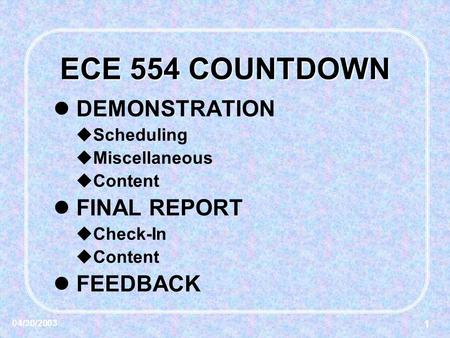 1 04/30/2003 ECE 554 COUNTDOWN DEMONSTRATION  Scheduling  Miscellaneous  Content FINAL REPORT  Check-In  Content FEEDBACK.