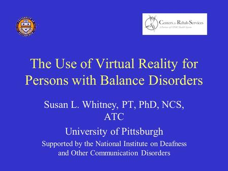 The Use of Virtual Reality for Persons with Balance Disorders Susan L. Whitney, PT, PhD, NCS, ATC University of Pittsburgh Supported by the National Institute.