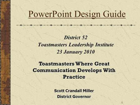 1 Scott Crandall Miller District Governor PowerPoint Design Guide District 52 Toastmasters Leadership Institute 23 January 2010 Toastmasters Where Great.