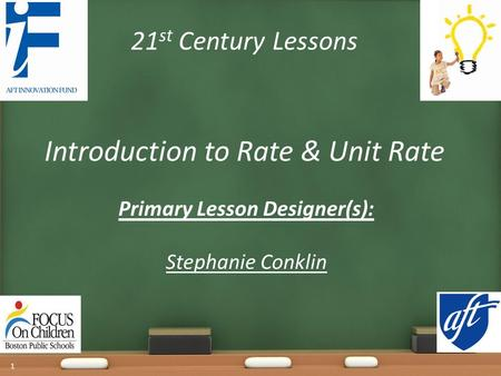 21 st Century Lessons Introduction to Rate & Unit Rate Primary Lesson Designer(s): Stephanie Conklin 1.