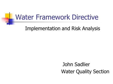 Water Framework Directive Implementation and Risk Analysis John Sadlier Water Quality Section.