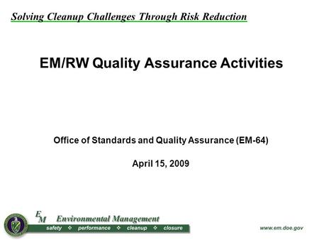 Solving Cleanup Challenges Through Risk Reduction EM/RW Quality Assurance Activities Office of Standards and Quality Assurance (EM-64) April 15, 2009.