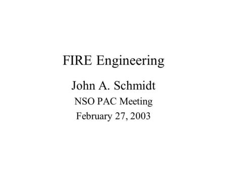 FIRE Engineering John A. Schmidt NSO PAC Meeting February 27, 2003.