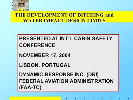 DRI THE DEVELOPMENT OF DITCHING and WATER IMPACT DESIGN LIMITS PRESENTED AT INT'L CABIN SAFETY CONFERENCE NOVEMBER 17, 2004 LISBON, PORTUGAL DYNAMIC RESPONSE.