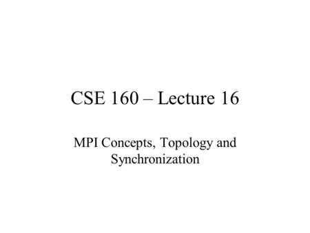 CSE 160 – Lecture 16 MPI Concepts, Topology and Synchronization.