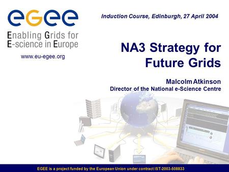 EGEE is a project funded by the European Union under contract IST-2003-508833 NA3 Strategy for Future Grids Malcolm Atkinson Director of the National e-Science.