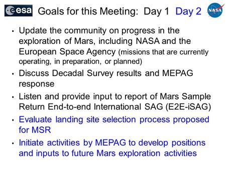 Goals for this Meeting: Day 1 Day 2 Update the community on progress in the exploration of Mars, including NASA and the European Space Agency (missions.