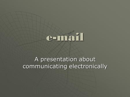 E-mail A presentation about communicating electronically.