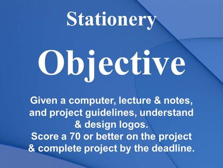 Stationery Objective Given a computer, lecture & notes, and project guidelines, understand & design logos. Score a 70 or better on the project & complete.