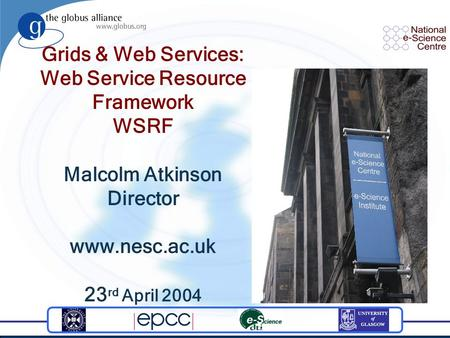 Grids & Web Services: Web Service Resource Framework WSRF Malcolm Atkinson Director www.nesc.ac.uk 23 rd April 2004.