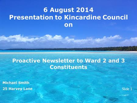 6 August 2014 Presentation to Kincardine Council on Proactive Newsletter to Ward 2 and 3 Constituents Michael Smith 25 Harvey Lane Slide 1.