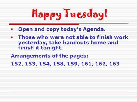  Open and copy today's Agenda.  Those who were not able to finish work yesterday, take handouts home and finish it tonight. Arrangements of the pages:
