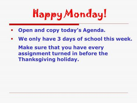  Open and copy today's Agenda.  We only have 3 days of school this week. Make sure that you have every assignment turned in before the Thanksgiving holiday.
