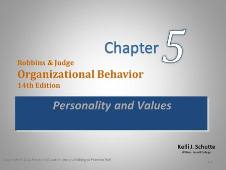 Kelli J. Schutte William Jewell College Robbins & Judge Organizational Behavior 14th Edition Personality and Values Copyright © 2011 Pearson Education,